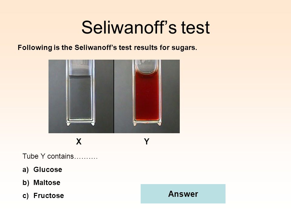 Seliwanoff's test Following is the Seliwanoff's test results for sugars. XY Tube Y contains………. a)Glucose b)Maltose c)Fructose Answer
