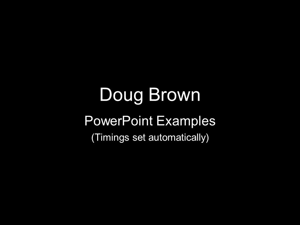 Doug Brown PowerPoint Examples (Timings set automatically)
