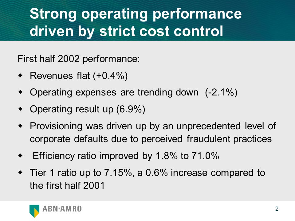 0 2 Strong operating performance driven by strict cost control First half 2002 performance:  Revenues flat (+0.4%)  Operating expenses are trending down (-2.1%)  Operating result up (6.9%)  Provisioning was driven up by an unprecedented level of corporate defaults due to perceived fraudulent practices  Efficiency ratio improved by 1.8% to 71.0%  Tier 1 ratio up to 7.15%, a 0.6% increase compared to the first half 2001