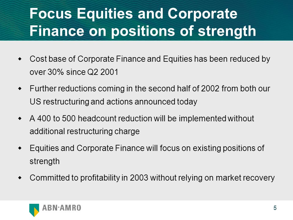 0 5 Focus Equities and Corporate Finance on positions of strength  Cost base of Corporate Finance and Equities has been reduced by over 30% since Q  Further reductions coming in the second half of 2002 from both our US restructuring and actions announced today  A 400 to 500 headcount reduction will be implemented without additional restructuring charge  Equities and Corporate Finance will focus on existing positions of strength  Committed to profitability in 2003 without relying on market recovery