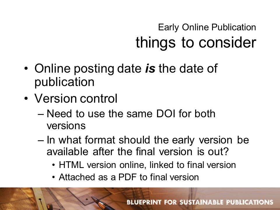 Early Online Publication things to consider Online posting date is the date of publication Version control –Need to use the same DOI for both versions –In what format should the early version be available after the final version is out.