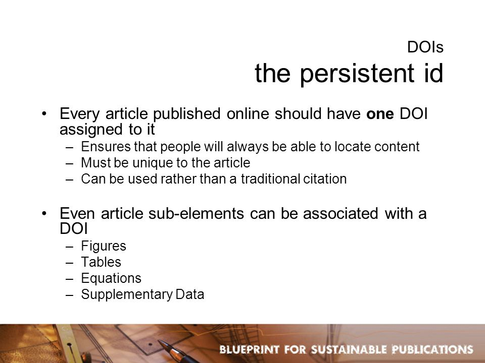 DOIs the persistent id Every article published online should have one DOI assigned to it –Ensures that people will always be able to locate content –Must be unique to the article –Can be used rather than a traditional citation Even article sub-elements can be associated with a DOI –Figures –Tables –Equations –Supplementary Data