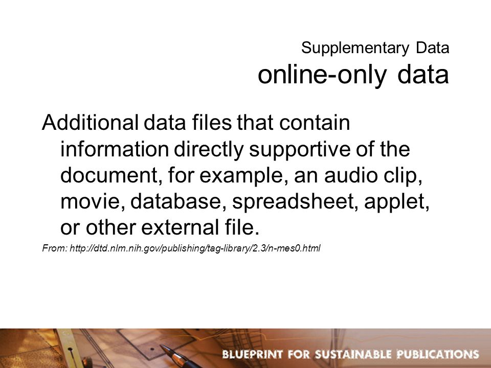 Supplementary Data online-only data Additional data files that contain information directly supportive of the document, for example, an audio clip, movie, database, spreadsheet, applet, or other external file.