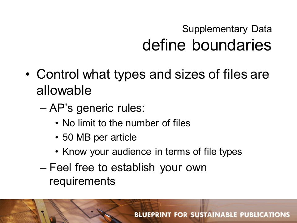 Supplementary Data define boundaries Control what types and sizes of files are allowable –AP's generic rules: No limit to the number of files 50 MB per article Know your audience in terms of file types –Feel free to establish your own requirements