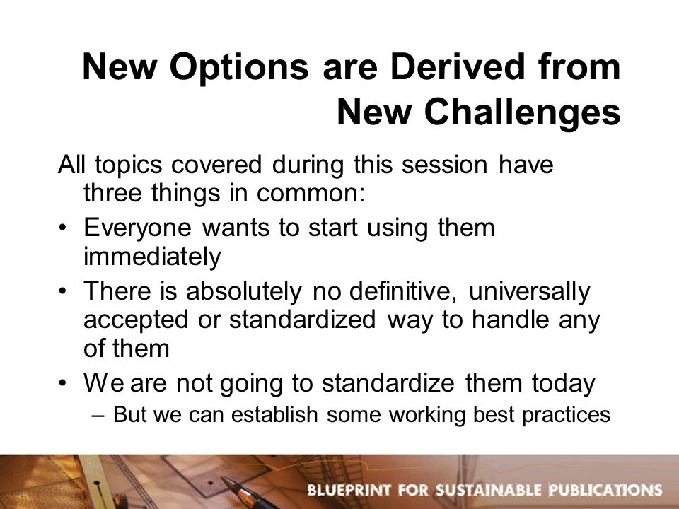 New Options are Derived from New Challenges All topics covered during this session have three things in common: Everyone wants to start using them immediately There is absolutely no definitive, universally accepted or standardized way to handle any of them We are not going to standardize them today –But we can establish some working best practices