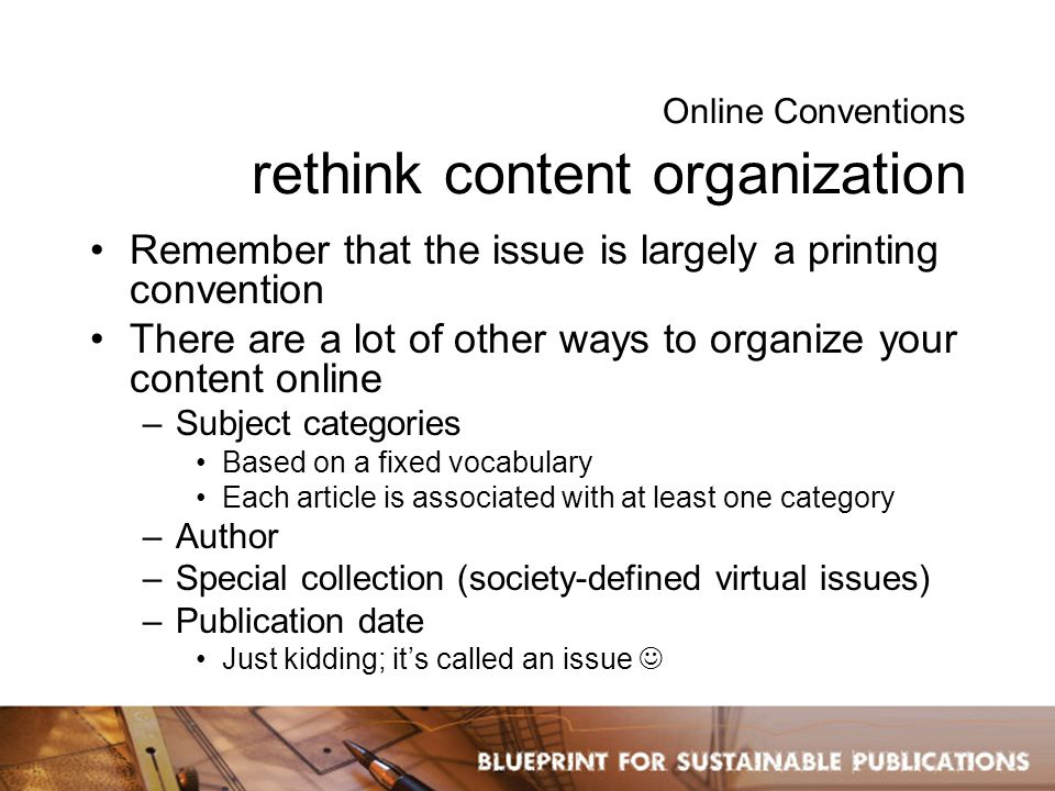 Online Conventions non-printed, value-add metadata Allows you to organize, market, and sell content in a variety of ways Adds functionality for end users to slice 'n dice content to suit their needs Should be tailored to fit the needs of publication –NIH funding information –Trial registration numbers –GenBank accession numbers –GoogleEarth coordinates