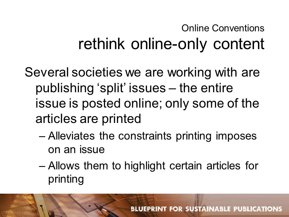 Online Conventions rethink online-only content Several societies we are working with are publishing 'split' issues – the entire issue is posted online; only some of the articles are printed –Alleviates the constraints printing imposes on an issue –Allows them to highlight certain articles for printing