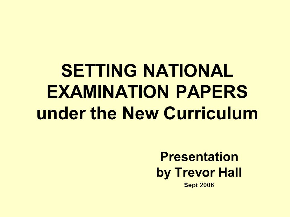 SETTING NATIONAL EXAMINATION PAPERS under the New Curriculum Presentation by Trevor Hall Sept 2006