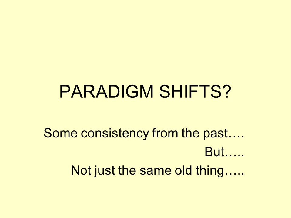 PARADIGM SHIFTS? Some consistency from the past…. But….. Not just the same old thing…..