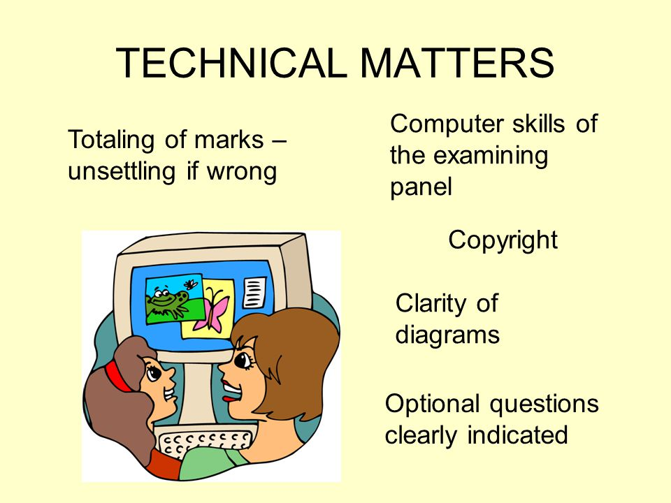 TECHNICAL MATTERS Totaling of marks – unsettling if wrong Computer skills of the examining panel Copyright Clarity of diagrams Optional questions clearly indicated