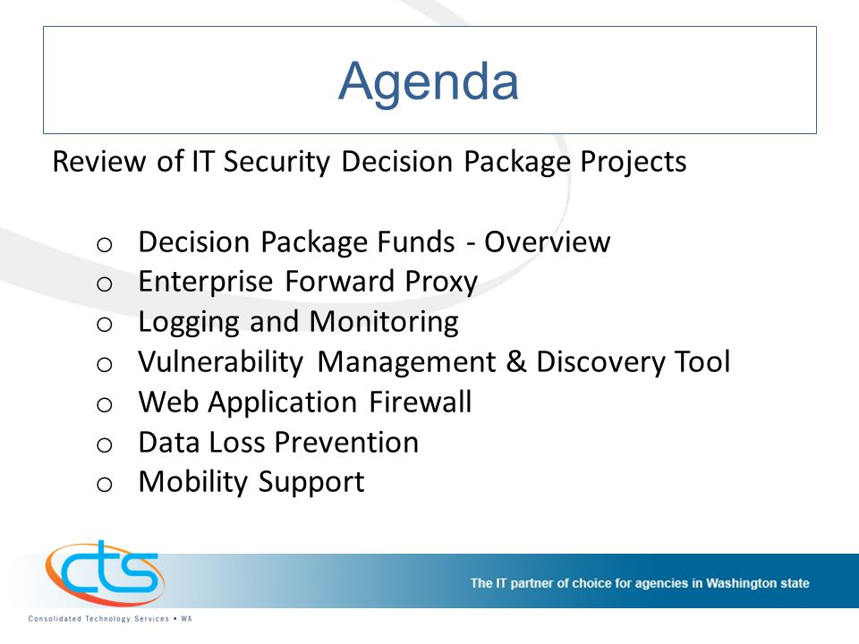 Agenda Review of IT Security Decision Package Projects o Decision Package Funds - Overview o Enterprise Forward Proxy o Logging and Monitoring o Vulnerability Management & Discovery Tool o Web Application Firewall o Data Loss Prevention o Mobility Support