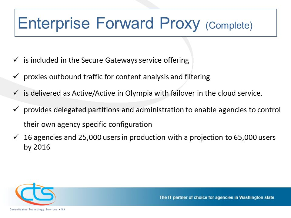 Enterprise Forward Proxy (Complete) is included in the Secure Gateways service offering proxies outbound traffic for content analysis and filtering is delivered as Active/Active in Olympia with failover in the cloud service.