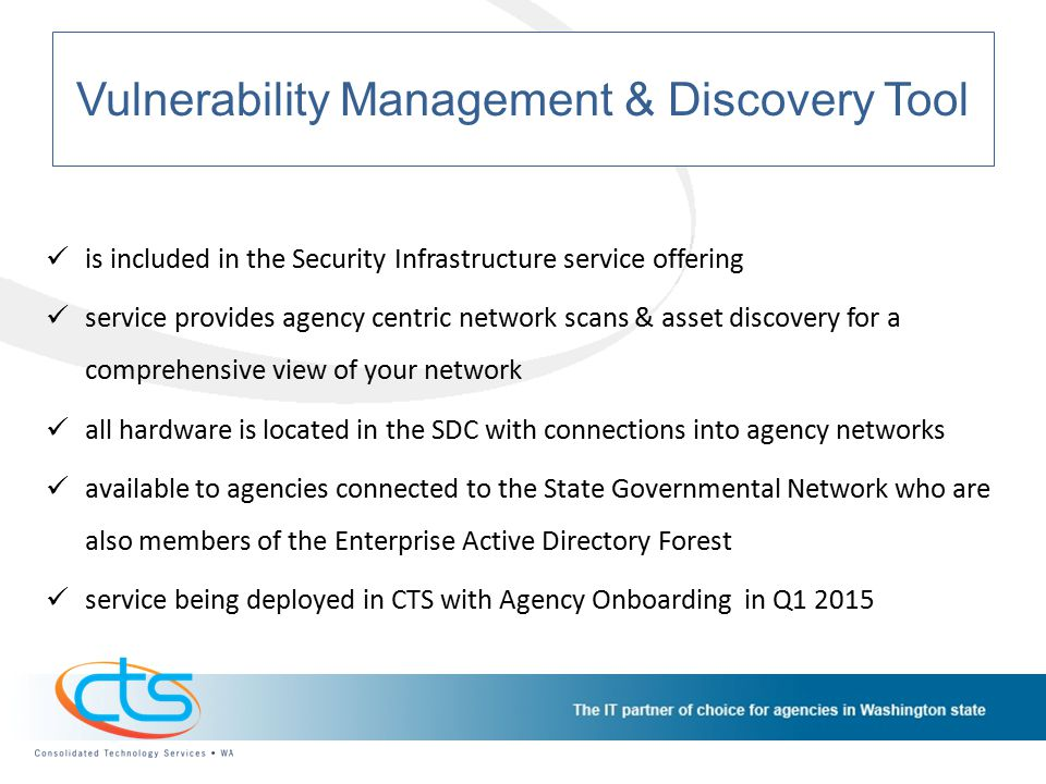 Vulnerability Management & Discovery Tool is included in the Security Infrastructure service offering service provides agency centric network scans & asset discovery for a comprehensive view of your network all hardware is located in the SDC with connections into agency networks available to agencies connected to the State Governmental Network who are also members of the Enterprise Active Directory Forest service being deployed in CTS with Agency Onboarding in Q1 2015