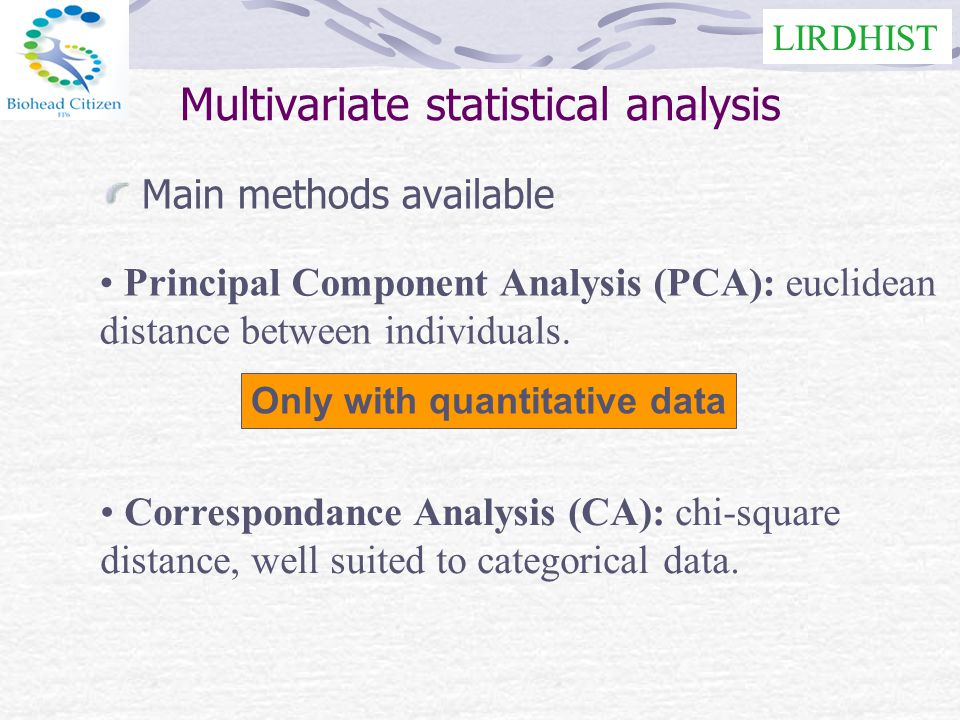 LIRDHIST Multivariate statistical analysis Main methods available Correspondance Analysis (CA): chi-square distance, well suited to categorical data.