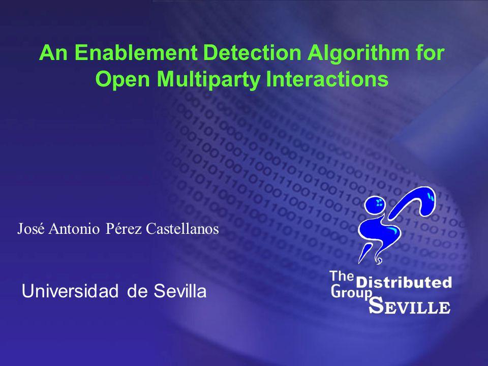 Universidad de Sevilla An Enablement Detection Algorithm for Open Multiparty Interactions José Antonio Pérez Castellanos