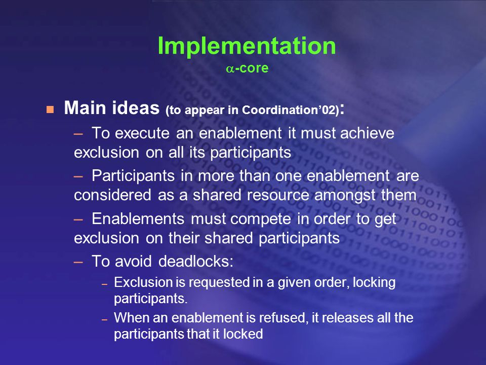 n Main ideas (to appear in Coordination'02) : –To execute an enablement it must achieve exclusion on all its participants –Participants in more than one enablement are considered as a shared resource amongst them –Enablements must compete in order to get exclusion on their shared participants –To avoid deadlocks: – Exclusion is requested in a given order, locking participants.
