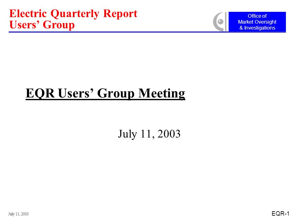 Office of Market Oversight & Investigations Electric Quarterly Report Users' Group July 11, 2003 EQR-1 EQR Users' Group Meeting July 11, 2003