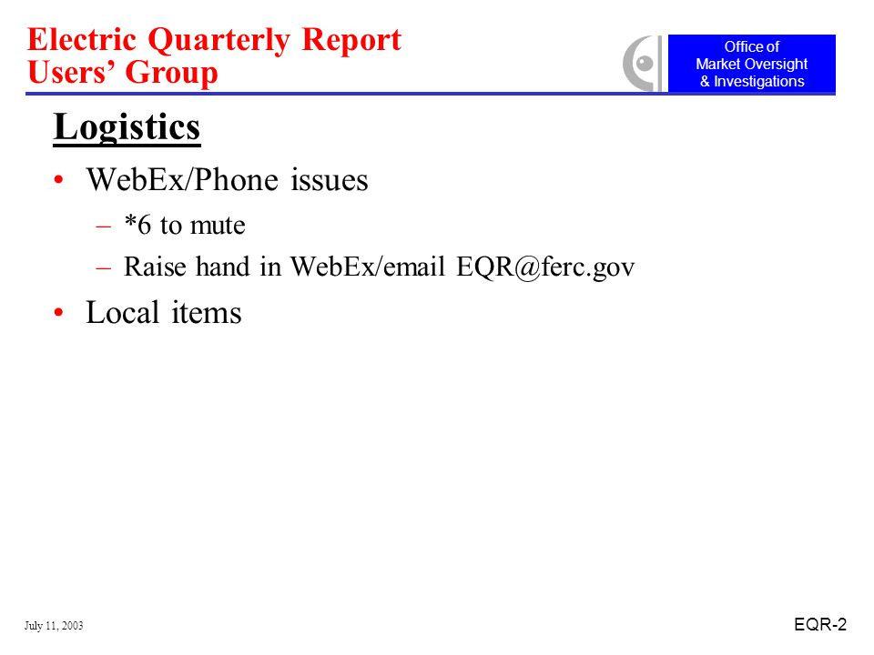 Office of Market Oversight & Investigations Electric Quarterly Report Users' Group July 11, 2003 EQR-2 Logistics WebEx/Phone issues –*6 to mute –Raise hand in WebEx/ Local items