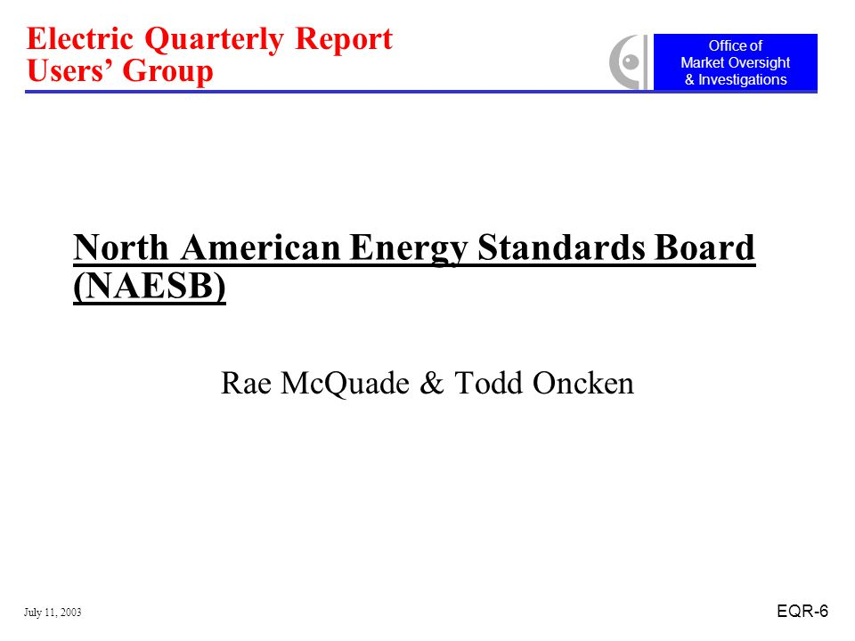 Office of Market Oversight & Investigations Electric Quarterly Report Users' Group July 11, 2003 EQR-6 North American Energy Standards Board (NAESB) Rae McQuade & Todd Oncken