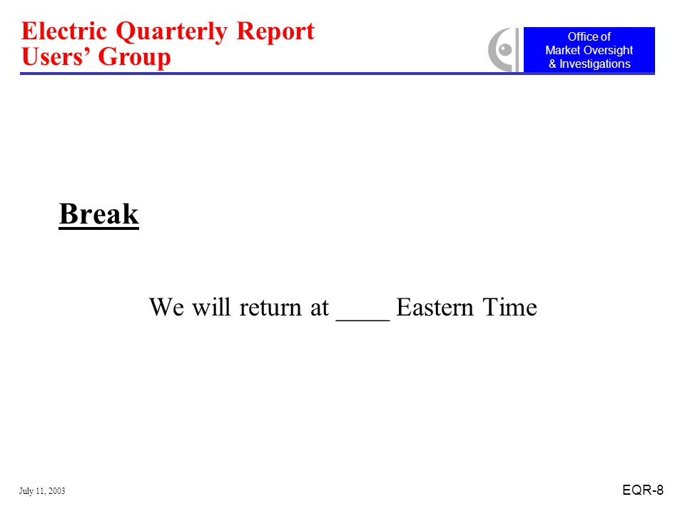 Office of Market Oversight & Investigations Electric Quarterly Report Users' Group July 11, 2003 EQR-8 Break We will return at ____ Eastern Time