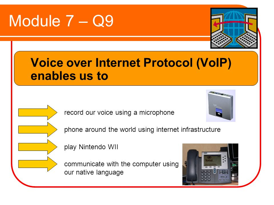 Module 7 – Q9 Voice over Internet Protocol (VoIP) enables us to record our voice using a microphone phone around the world using internet infrastructure play Nintendo WII communicate with the computer using our native language