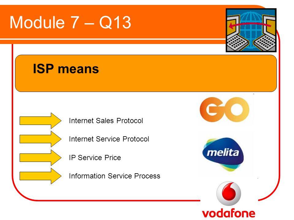 Module 7 – Q13 ISP means Internet Sales Protocol Internet Service Protocol IP Service Price Information Service Process