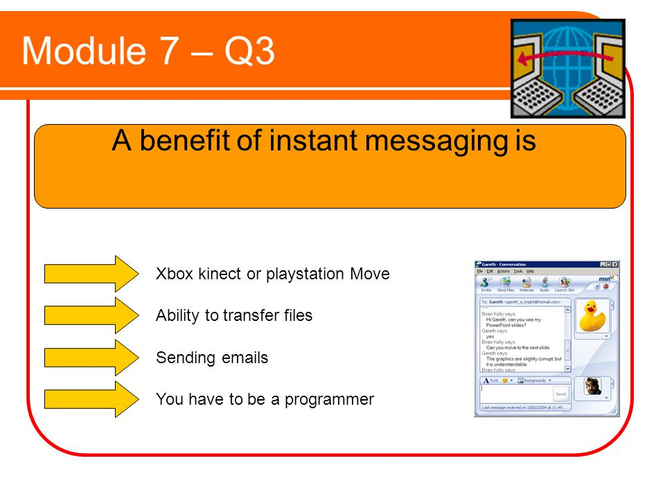 Module 7 – Q3 A benefit of instant messaging is Xbox kinect or playstation Move Ability to transfer files Sending  s You have to be a programmer