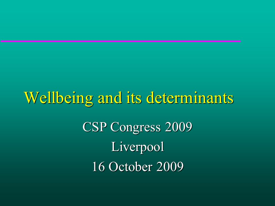 Wellbeing and its determinants CSP Congress 2009 Liverpool 16 October 2009