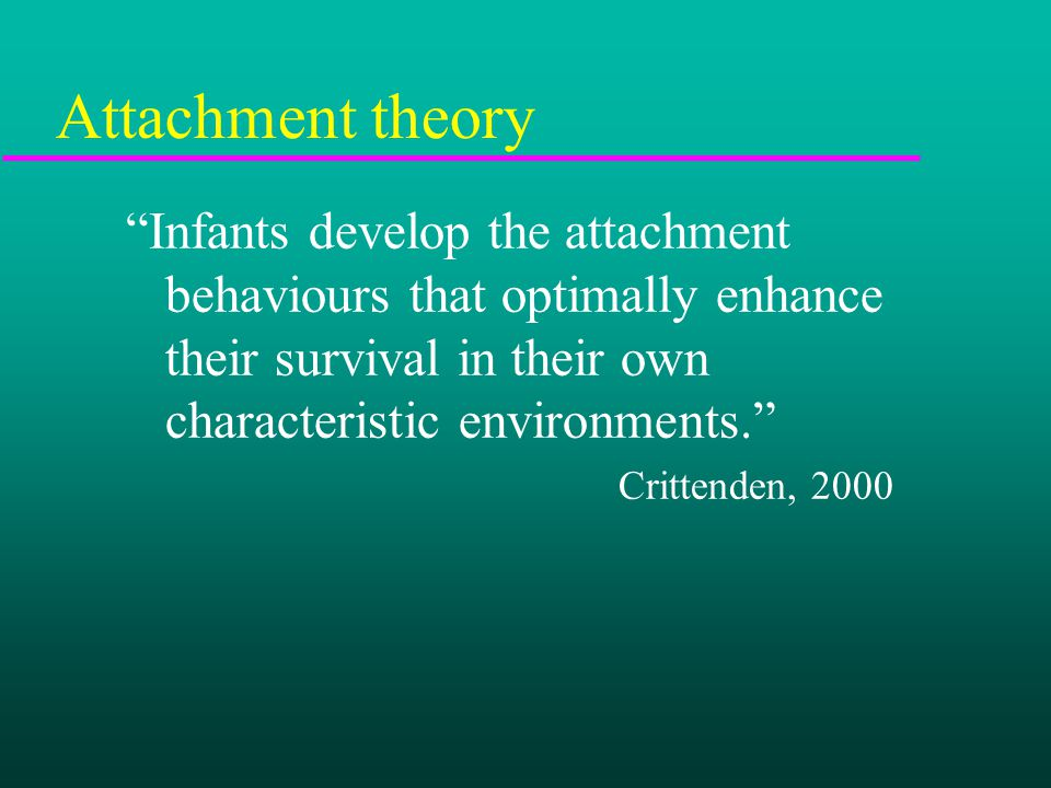 Attachment theory Infants develop the attachment behaviours that optimally enhance their survival in their own characteristic environments. Crittenden, 2000