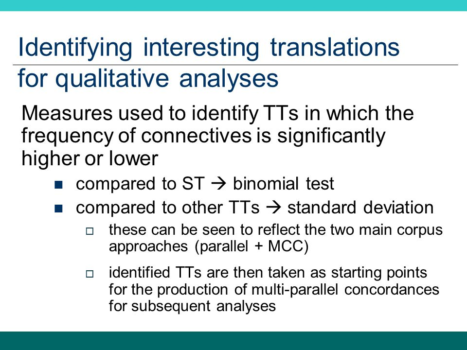 Identifying interesting translations for qualitative analyses Measures used to identify TTs in which the frequency of connectives is significantly higher or lower compared to ST  binomial test compared to other TTs  standard deviation  these can be seen to reflect the two main corpus approaches (parallel + MCC)  identified TTs are then taken as starting points for the production of multi-parallel concordances for subsequent analyses