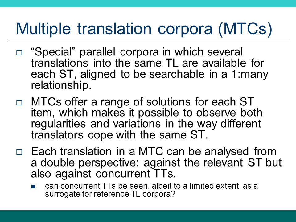 Multiple translation corpora (MTCs)  Special parallel corpora in which several translations into the same TL are available for each ST, aligned to be searchable in a 1:many relationship.