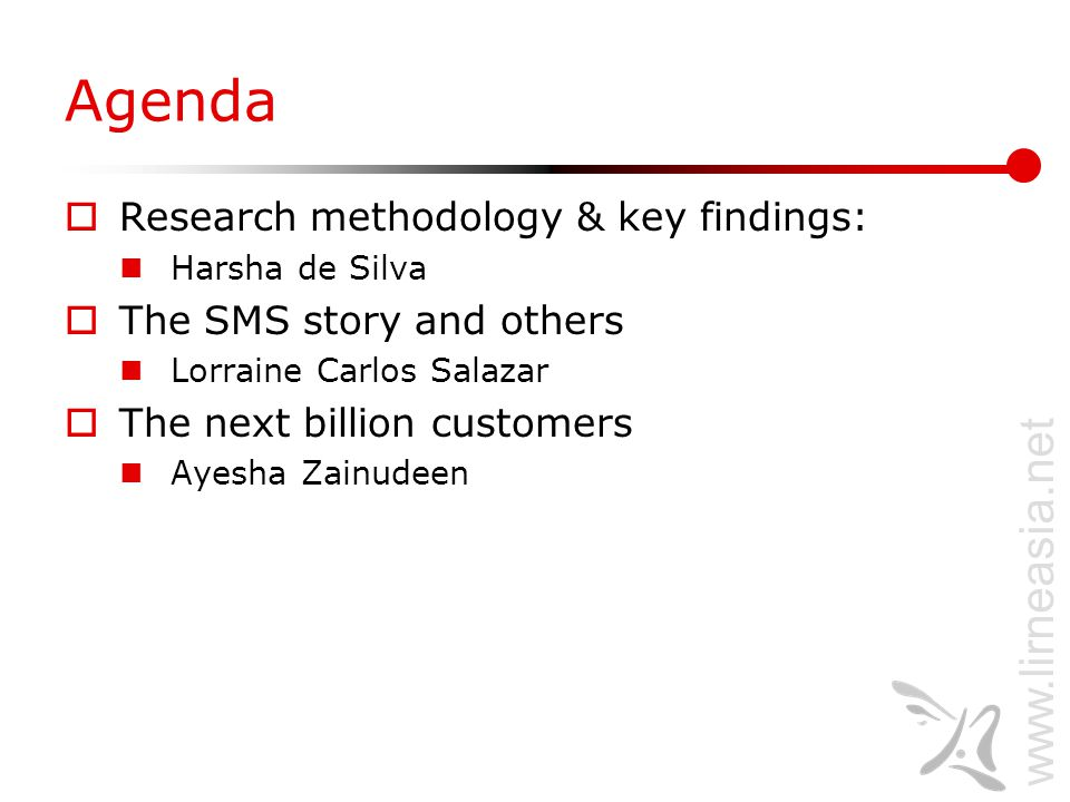 www.lirneasia.net Agenda  Research methodology & key findings: Harsha de Silva  The SMS story and others Lorraine Carlos Salazar  The next billion customers Ayesha Zainudeen