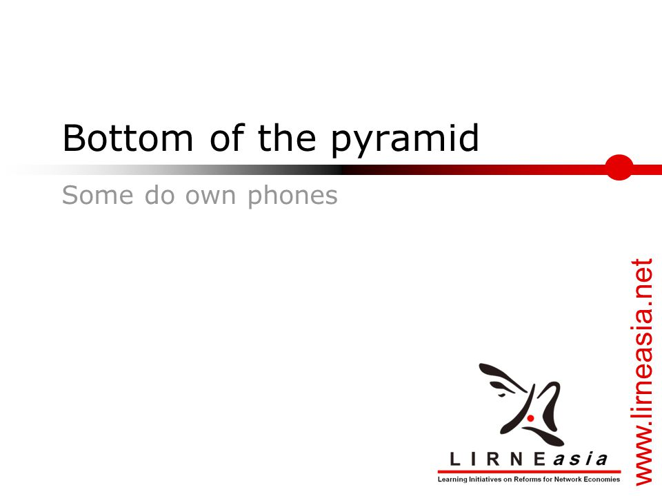 www.lirneasia.net Bottom of the pyramid Some do own phones