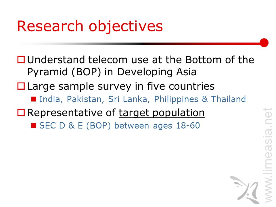 www.lirneasia.net Research objectives  Understand telecom use at the Bottom of the Pyramid (BOP) in Developing Asia  Large sample survey in five countries India, Pakistan, Sri Lanka, Philippines & Thailand  Representative of target population SEC D & E (BOP) between ages 18-60
