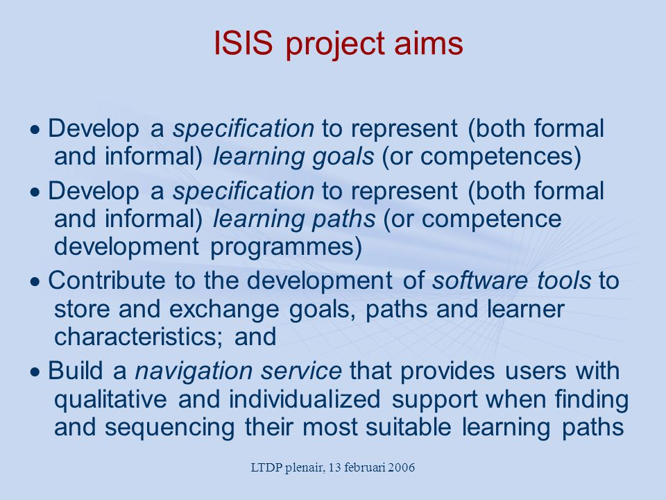 LTDP plenair, 13 februari 2006 ISIS project aims  Develop a specification to represent (both formal and informal) learning goals (or competences)  D