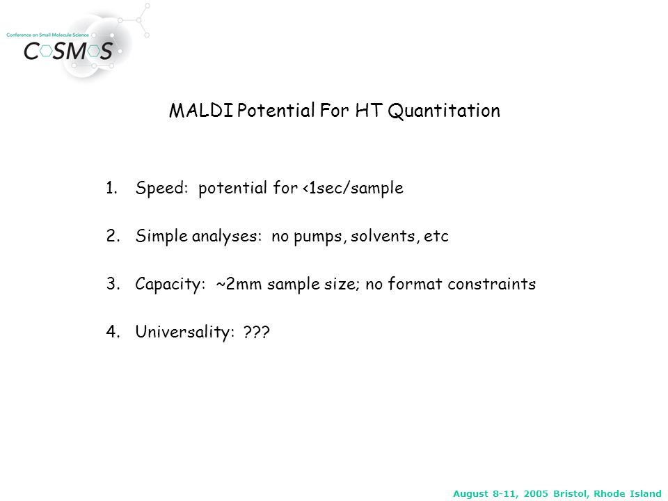 August 8-11, 2005 Bristol, Rhode Island Small Molecule MALDI Quantitation Has 4 Requirements 1.MS/MS 2.High repetition (firing) rate laser 3.Sample Cleanup 4.Internal Standard