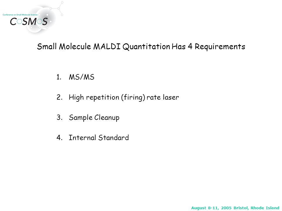 August 8-11, 2005 Bristol, Rhode Island MALDI vs ESI conditions Generic system for high throughput LC/ESI/MS/MS Standard API3000 Standardized mobile phases Standardized columns Use only a few template MS/MS conditions; define polarity MRM and choose a collision energy (little optimization) Generic system for high throughput MALDI/MS/MS Modified API3000 with MALDI source  -CHC used exclusively as MALDI matrix Simple generic SPE cleanup used Template MS/MS method taken from the ESI studies