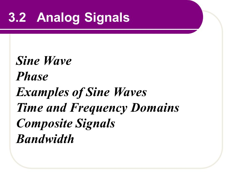 3.2 Analog Signals Sine Wave Phase Examples of Sine Waves Time and Frequency Domains Composite Signals Bandwidth