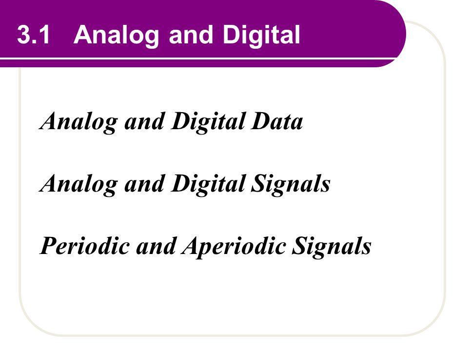 3.1 Analog and Digital Analog and Digital Data Analog and Digital Signals Periodic and Aperiodic Signals