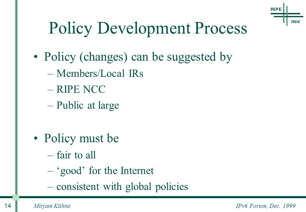 IPv6 Forum, Dec. 1999Mirjam Kühne 14 Policy Development Process Policy (changes) can be suggested by –Members/Local IRs –RIPE NCC –Public at large Pol