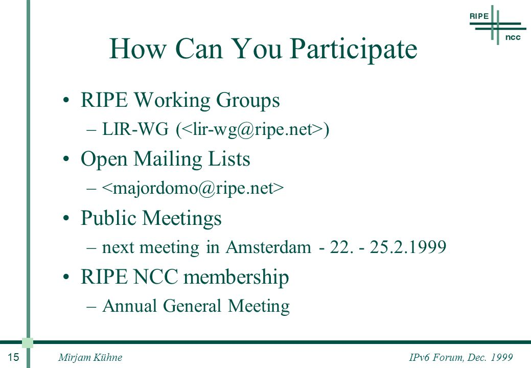 IPv6 Forum, Dec. 1999Mirjam Kühne 15 How Can You Participate RIPE Working Groups –LIR-WG ( ) Open Mailing Lists – Public Meetings –next meeting in Ams