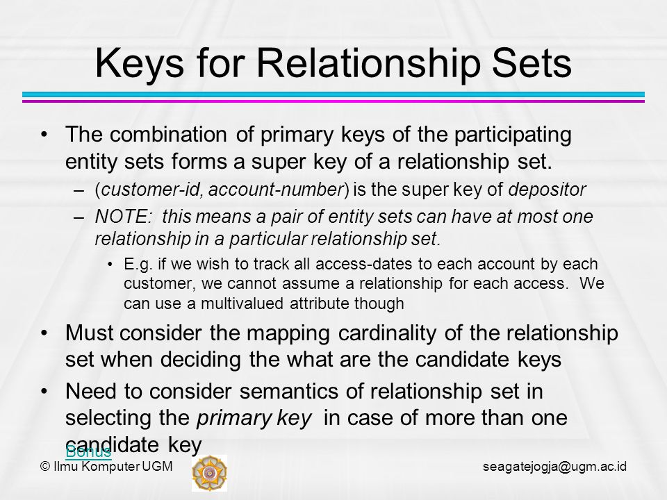© Ilmu Komputer UGM seagatejogja@ugm.ac.id Keys for Relationship Sets The combination of primary keys of the participating entity sets forms a super k