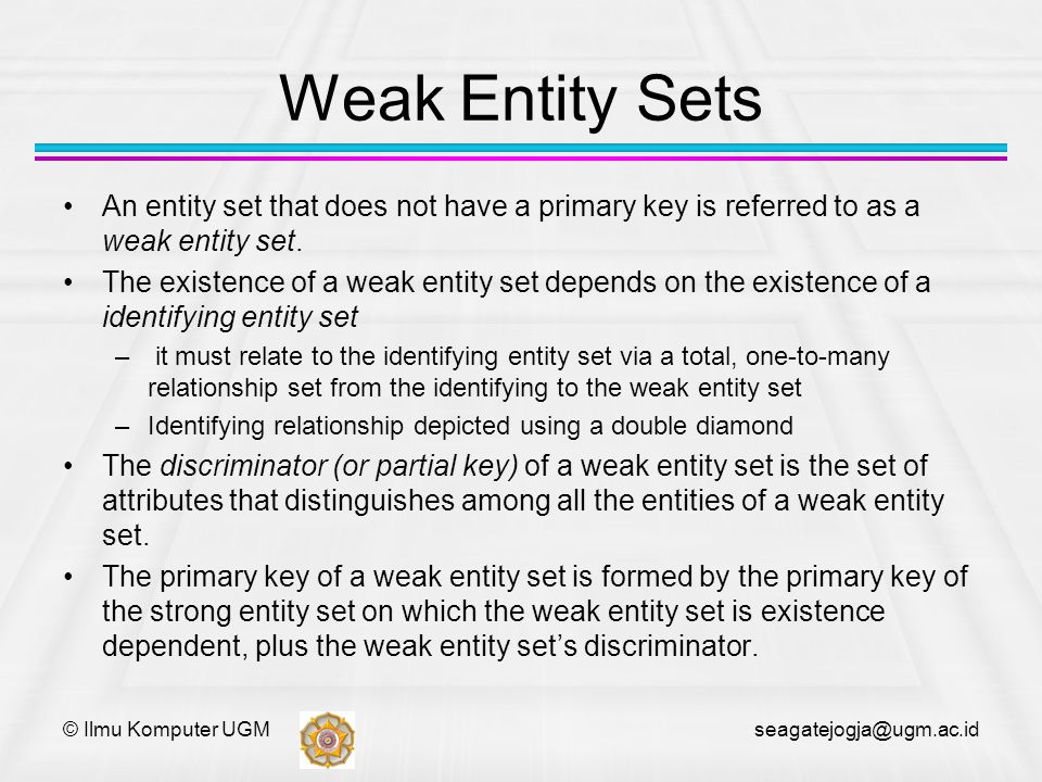 © Ilmu Komputer UGM seagatejogja@ugm.ac.id Weak Entity Sets An entity set that does not have a primary key is referred to as a weak entity set. The ex