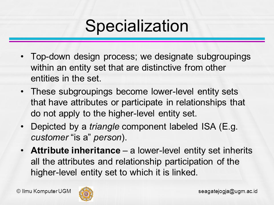 © Ilmu Komputer UGM seagatejogja@ugm.ac.id Specialization Top-down design process; we designate subgroupings within an entity set that are distinctive