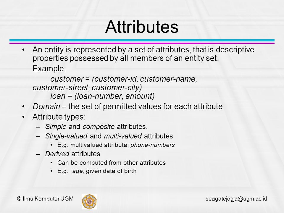 © Ilmu Komputer UGM seagatejogja@ugm.ac.id Attributes An entity is represented by a set of attributes, that is descriptive properties possessed by all