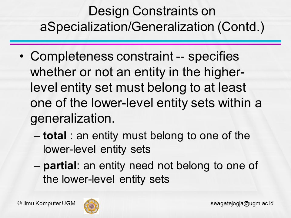 © Ilmu Komputer UGM seagatejogja@ugm.ac.id Design Constraints on aSpecialization/Generalization (Contd.) Completeness constraint -- specifies whether