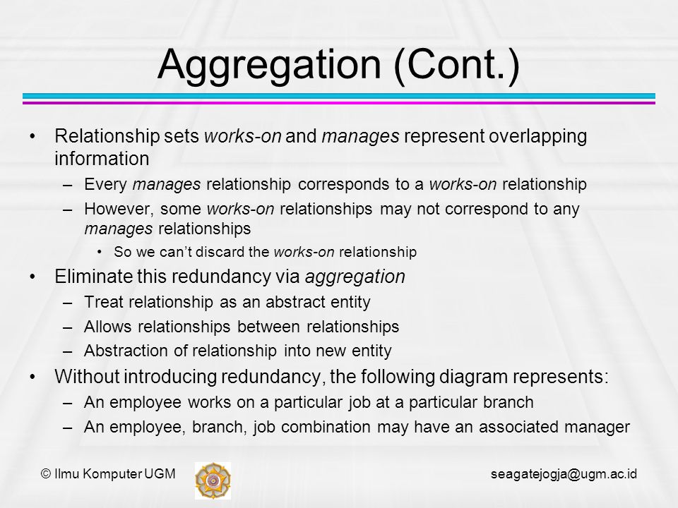 © Ilmu Komputer UGM seagatejogja@ugm.ac.id Aggregation (Cont.) Relationship sets works-on and manages represent overlapping information –Every manages