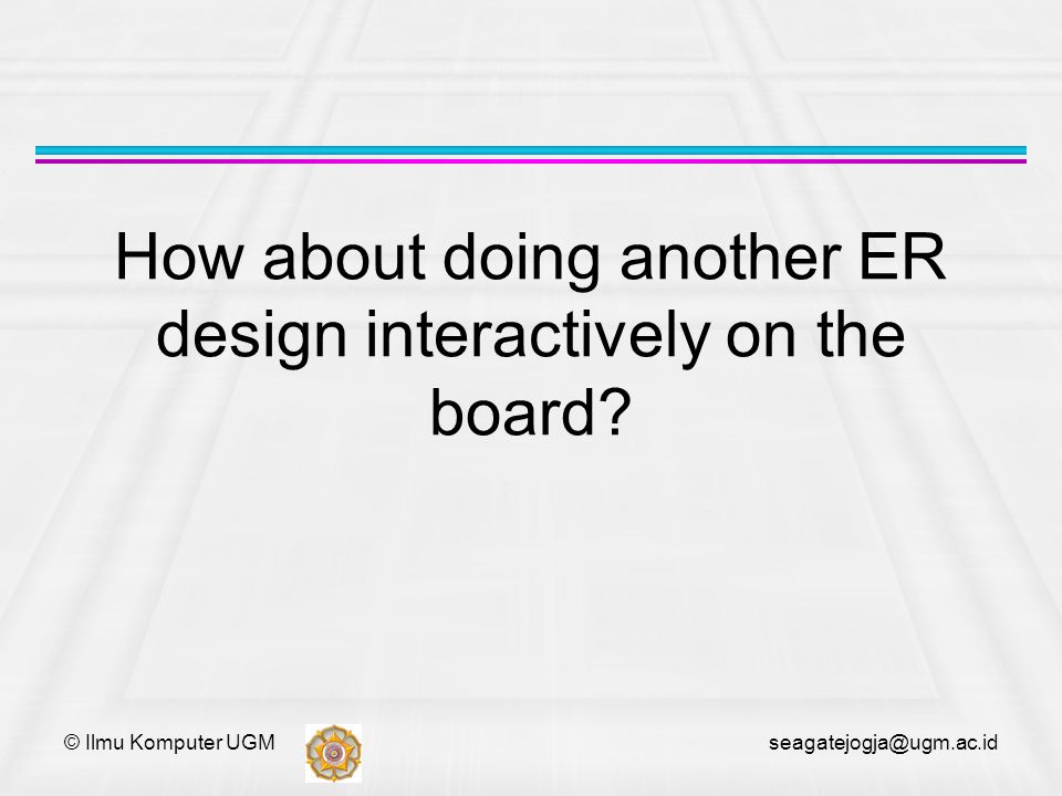 © Ilmu Komputer UGM seagatejogja@ugm.ac.id How about doing another ER design interactively on the board?