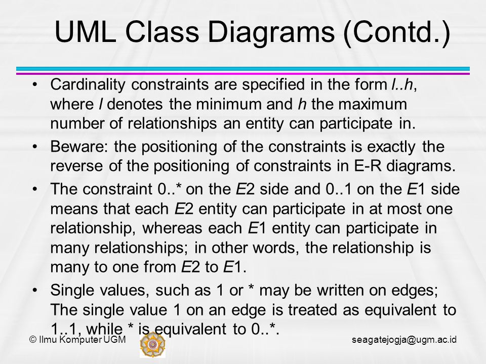 © Ilmu Komputer UGM seagatejogja@ugm.ac.id UML Class Diagrams (Contd.) Cardinality constraints are specified in the form l..h, where l denotes the min