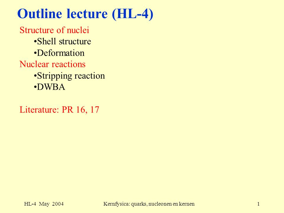 HL-4 May 2004Kernfysica: quarks, nucleonen en kernen1 Outline lecture (HL-4) Structure of nuclei Shell structure Deformation Nuclear reactions Stripping reaction DWBA Literature: PR 16, 17